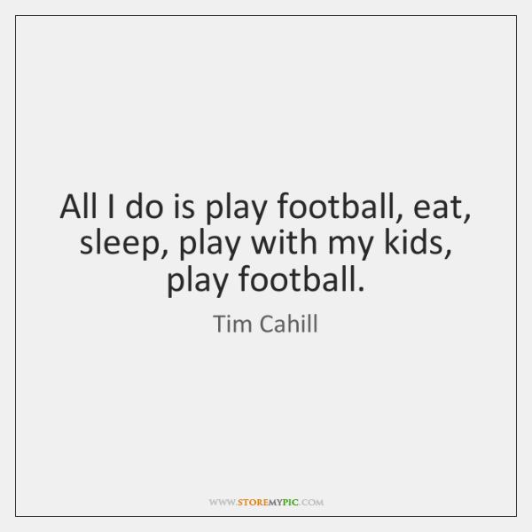 All I do is play football, eat, sleep, play with my kids, ...