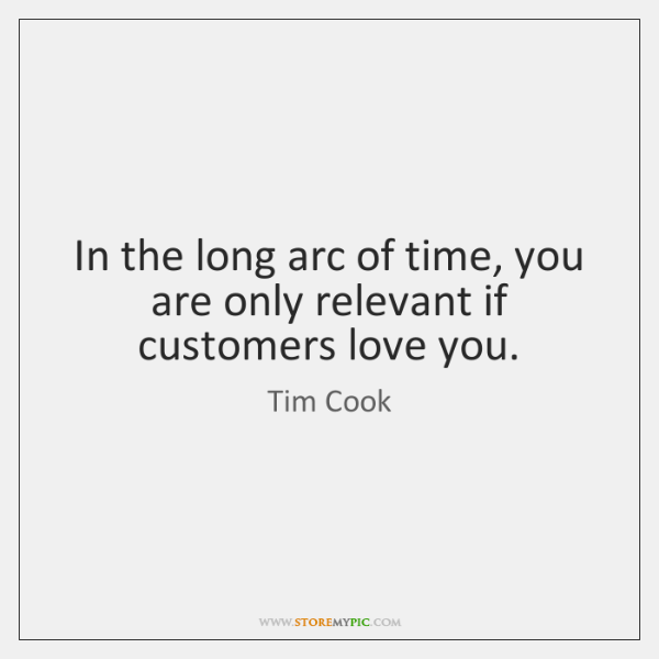 In the long arc of time, you are only relevant if customers ...