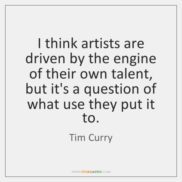 I think artists are driven by the engine of their own talent, ...