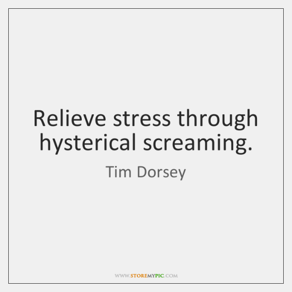 Relieve stress through hysterical screaming.