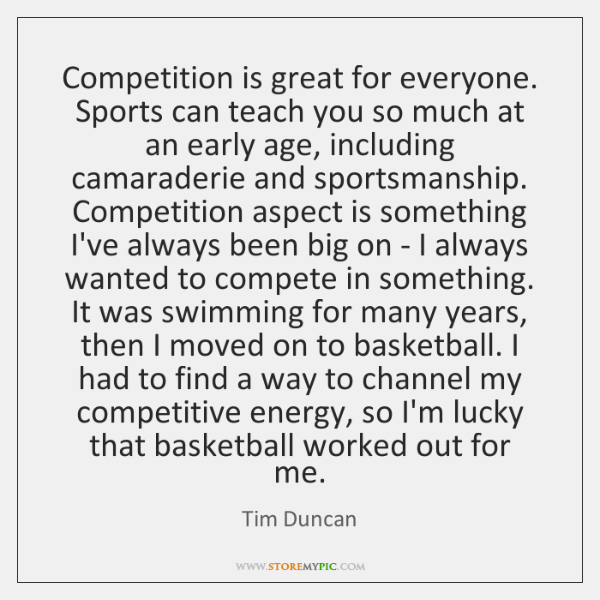 Competition is great for everyone. Sports can teach you so much at ...