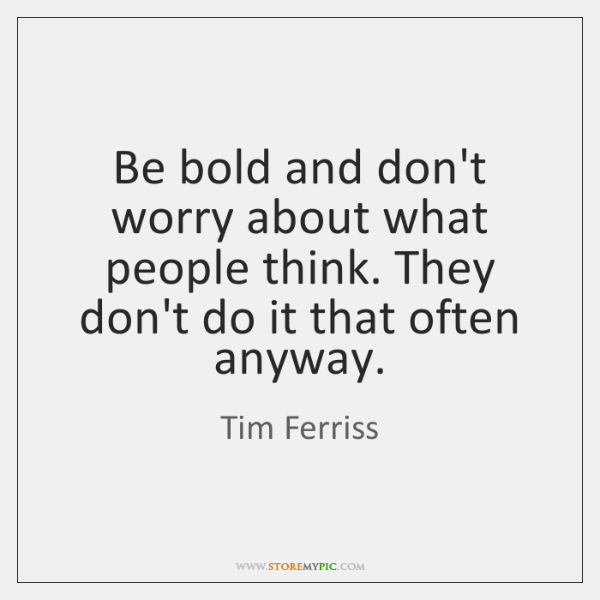 Be bold and don't worry about what people think. They don't do ...