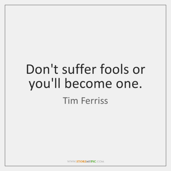 Don't suffer fools or you'll become one.