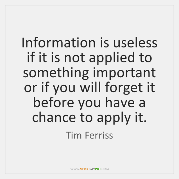 Information is useless if it is not applied to something important or ...