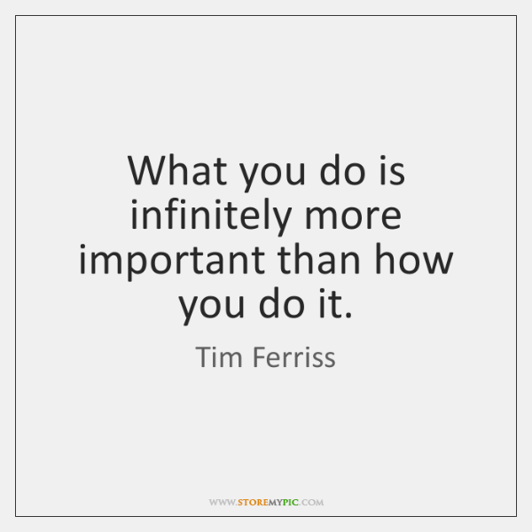 What you do is infinitely more important than how you do it.