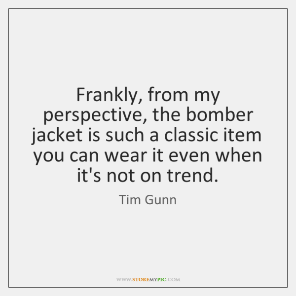 Frankly, from my perspective, the bomber jacket is such a classic item ...