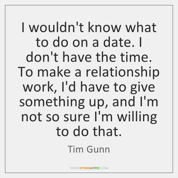 I wouldn't know what to do on a date. I don't have ...