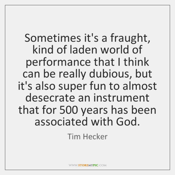 Sometimes it's a fraught, kind of laden world of performance that I ...