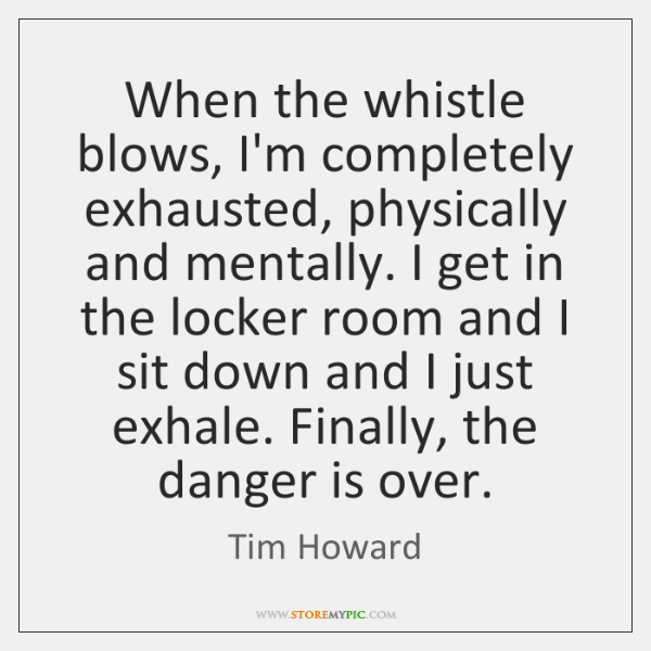 When the whistle blows, I'm completely exhausted, physically and mentally. I get ...