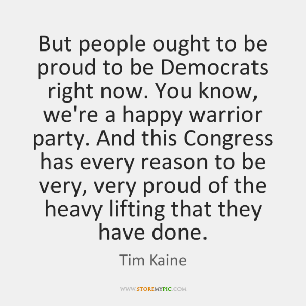 But people ought to be proud to be Democrats right now. You ...