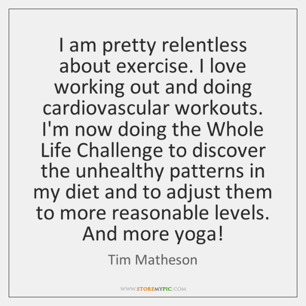 I am pretty relentless about exercise. I love working out and doing ...
