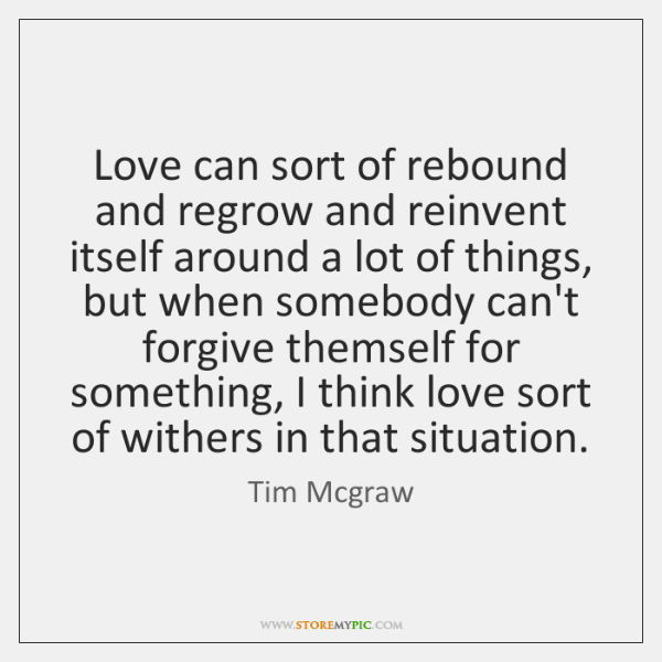 Love can sort of rebound and regrow and reinvent itself around a ...