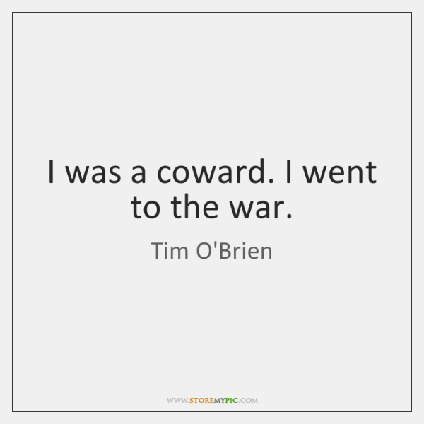 I was a coward. I went to the war.