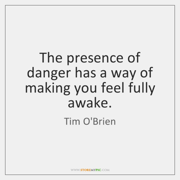 The presence of danger has a way of making you feel fully ...