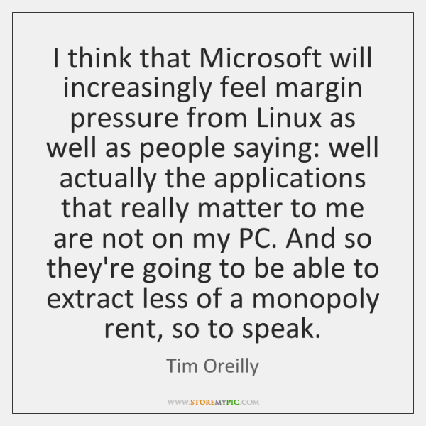 I think that Microsoft will increasingly feel margin pressure from Linux as ...
