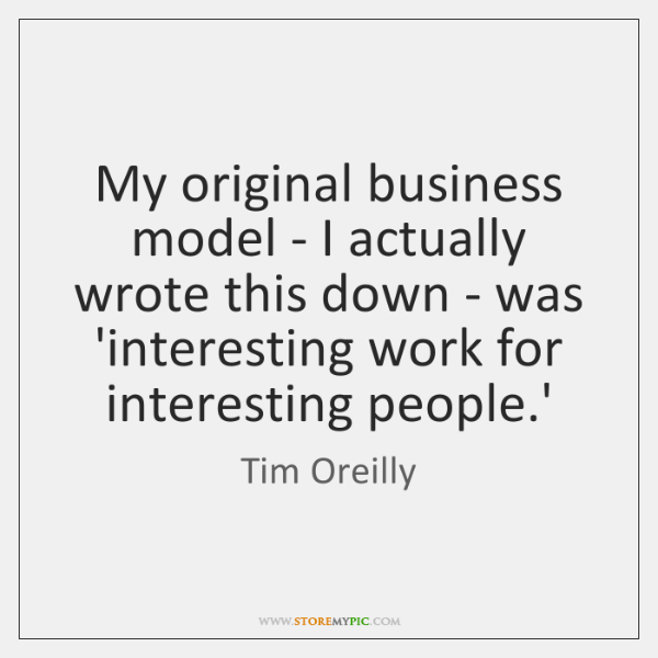 My original business model - I actually wrote this down - was ...