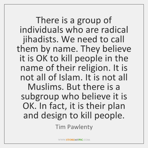 There is a group of individuals who are radical jihadists. We need ...