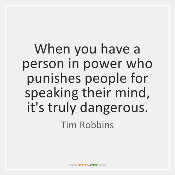 When you have a person in power who punishes people for speaking ...
