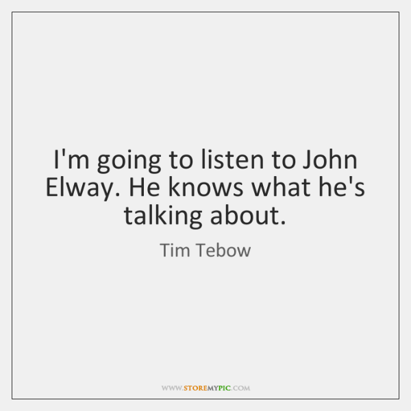 I'm going to listen to John Elway. He knows what he's talking ...