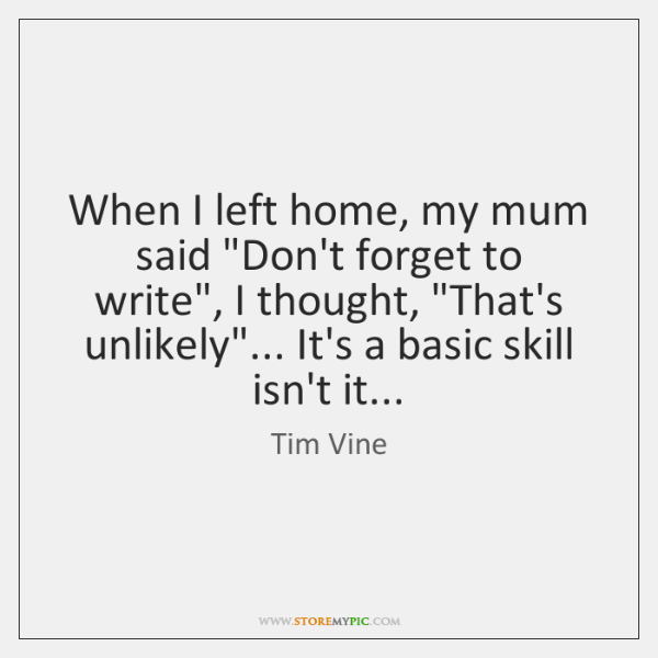 "When I left home, my mum said ""Don't forget to write"", I ..."