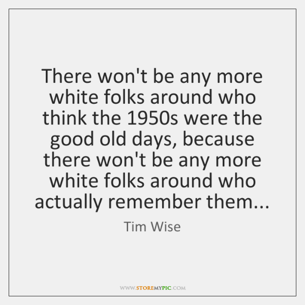 There won't be any more white folks around who think the 1950s ...