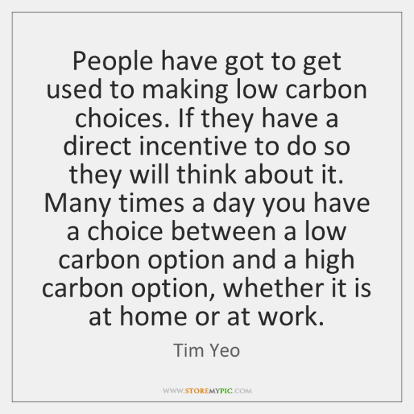 People have got to get used to making low carbon choices. If ...