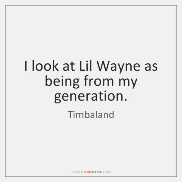 I look at Lil Wayne as being from my generation.