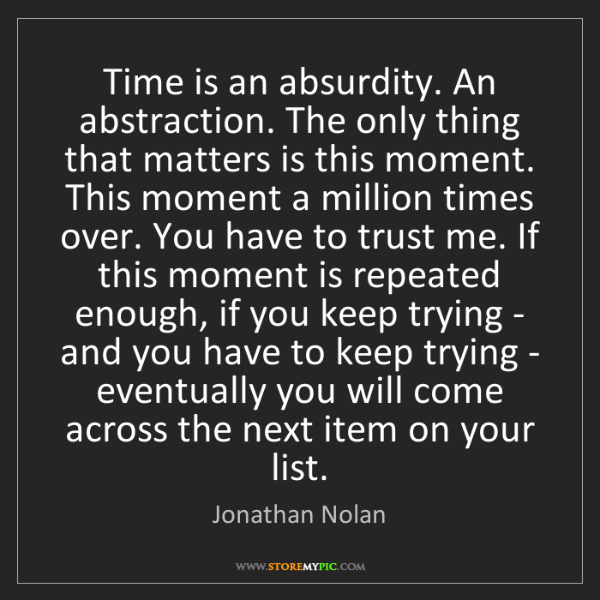 Jonathan Nolan: Time is an absurdity. An abstraction. The only thing...