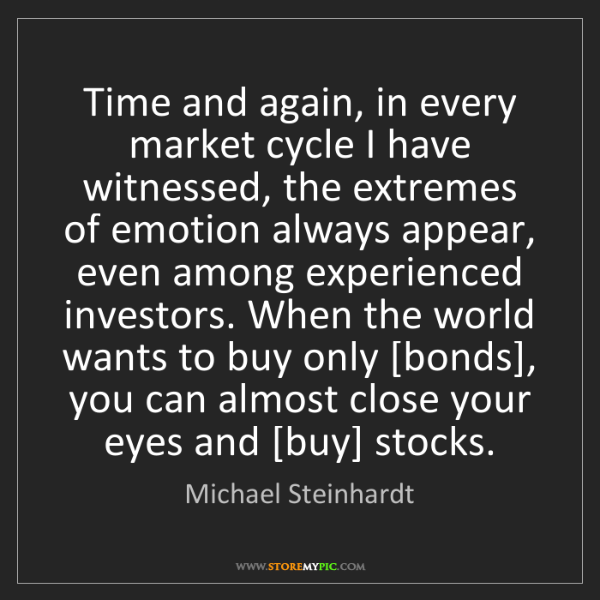 Michael Steinhardt: Time and again, in every market cycle I have witnessed,...