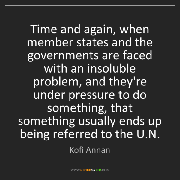 Kofi Annan: Time and again, when member states and the governments...