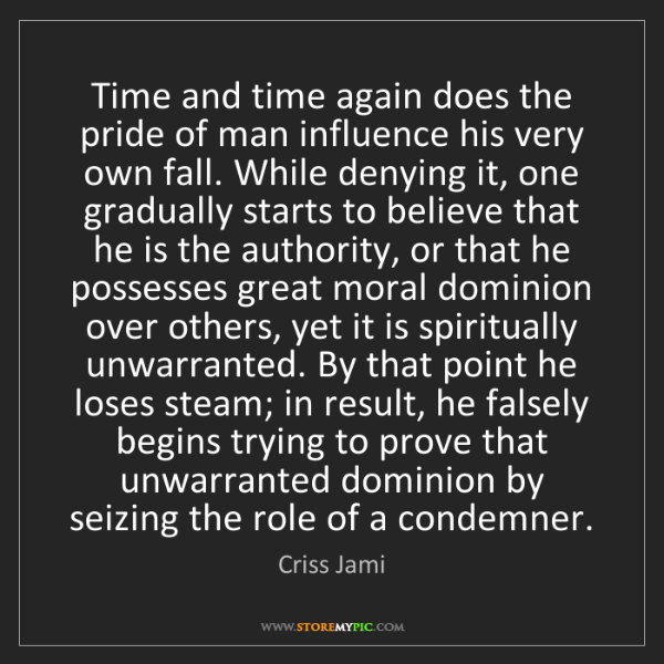 Criss Jami: Time and time again does the pride of man influence his...