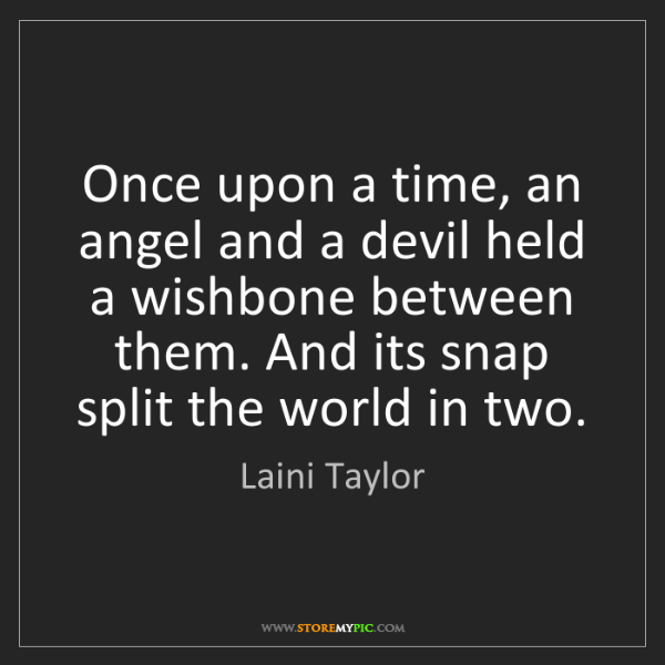 Laini Taylor: Once upon a time, an angel and a devil held a wishbone...