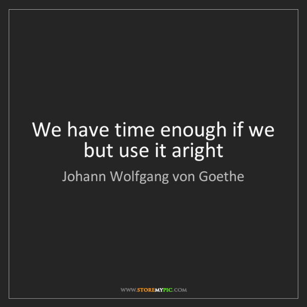 Johann Wolfgang von Goethe: We have time enough if we but use it aright
