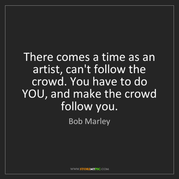 Bob Marley: There comes a time as an artist, can't follow the crowd....