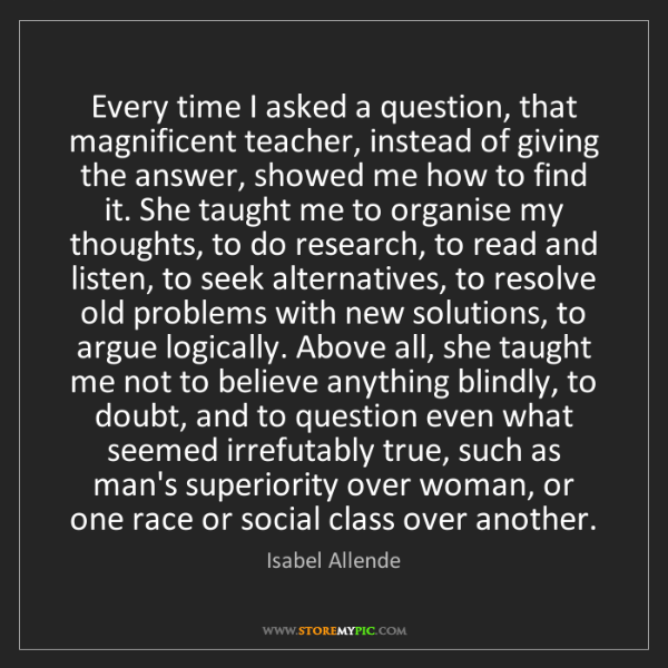 Isabel Allende: Every time I asked a question, that magnificent teacher,...