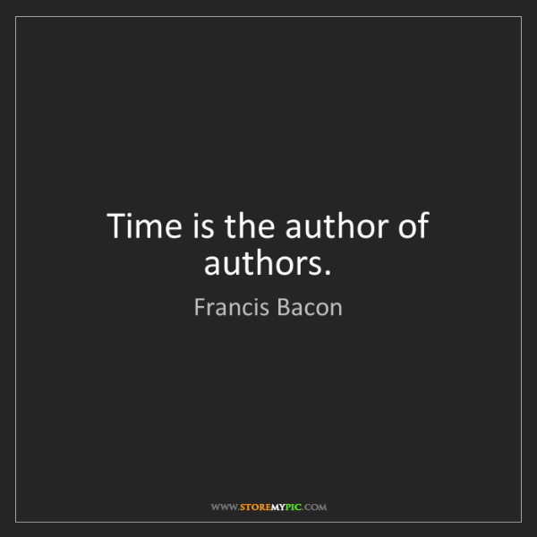 Francis Bacon: Time is the author of authors.