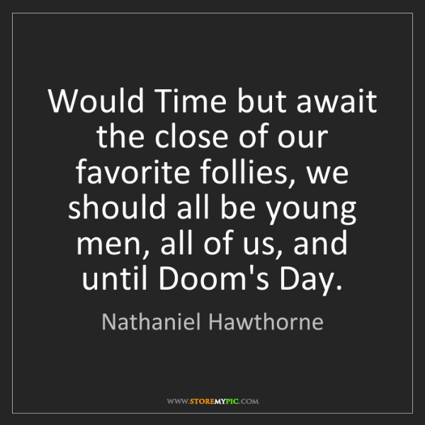 Nathaniel Hawthorne: Would Time but await the close of our favorite follies,...
