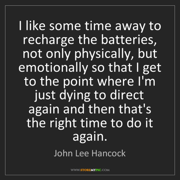 John Lee Hancock: I like some time away to recharge the batteries, not...