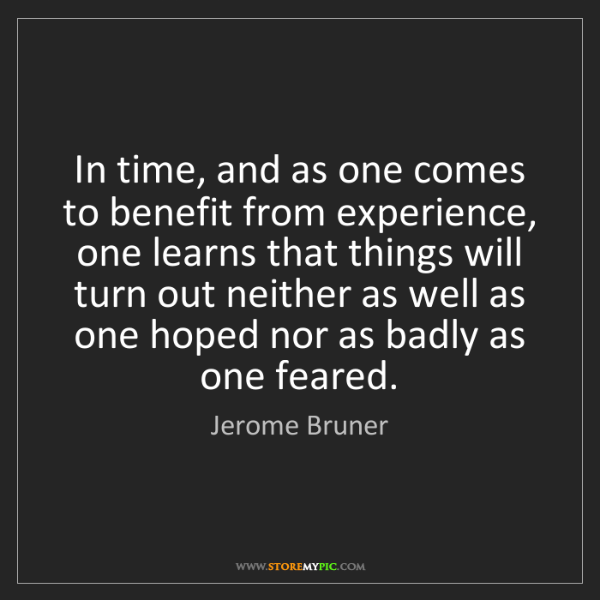 Jerome Bruner: In time, and as one comes to benefit from experience,...