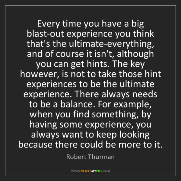Robert Thurman: Every time you have a big blast-out experience you think...