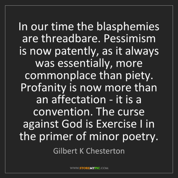 Gilbert K Chesterton: In our time the blasphemies are threadbare. Pessimism...