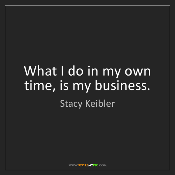 Stacy Keibler: What I do in my own time, is my business.
