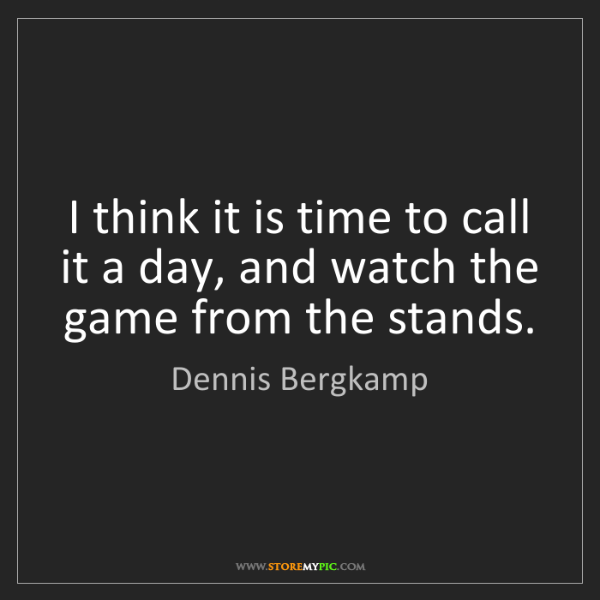 Dennis Bergkamp: I think it is time to call it a day, and watch the game...