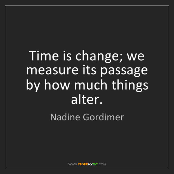 Nadine Gordimer: Time is change; we measure its passage by how much things...