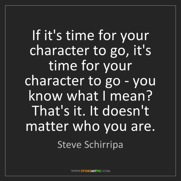 Steve Schirripa: If it's time for your character to go, it's time for...