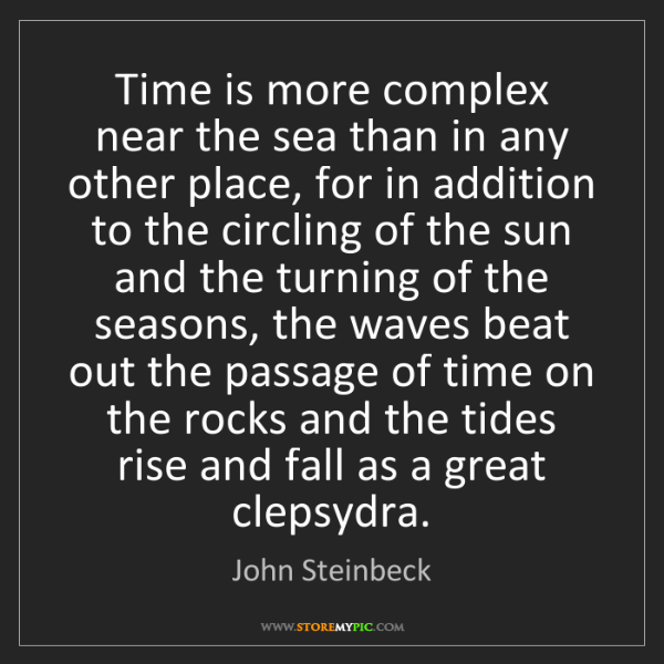 John Steinbeck: Time is more complex near the sea than in any other place,...