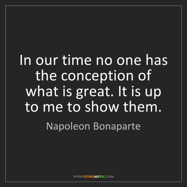 Napoleon Bonaparte: In our time no one has the conception of what is great....