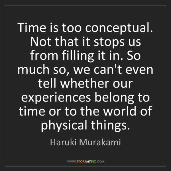 Haruki Murakami: Time is too conceptual. Not that it stops us from filling...