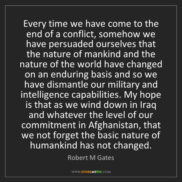 Robert M Gates: Every time we have come to the end of a conflict, somehow...