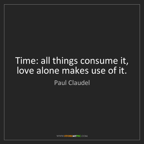 Paul Claudel: Time: all things consume it, love alone makes use of...